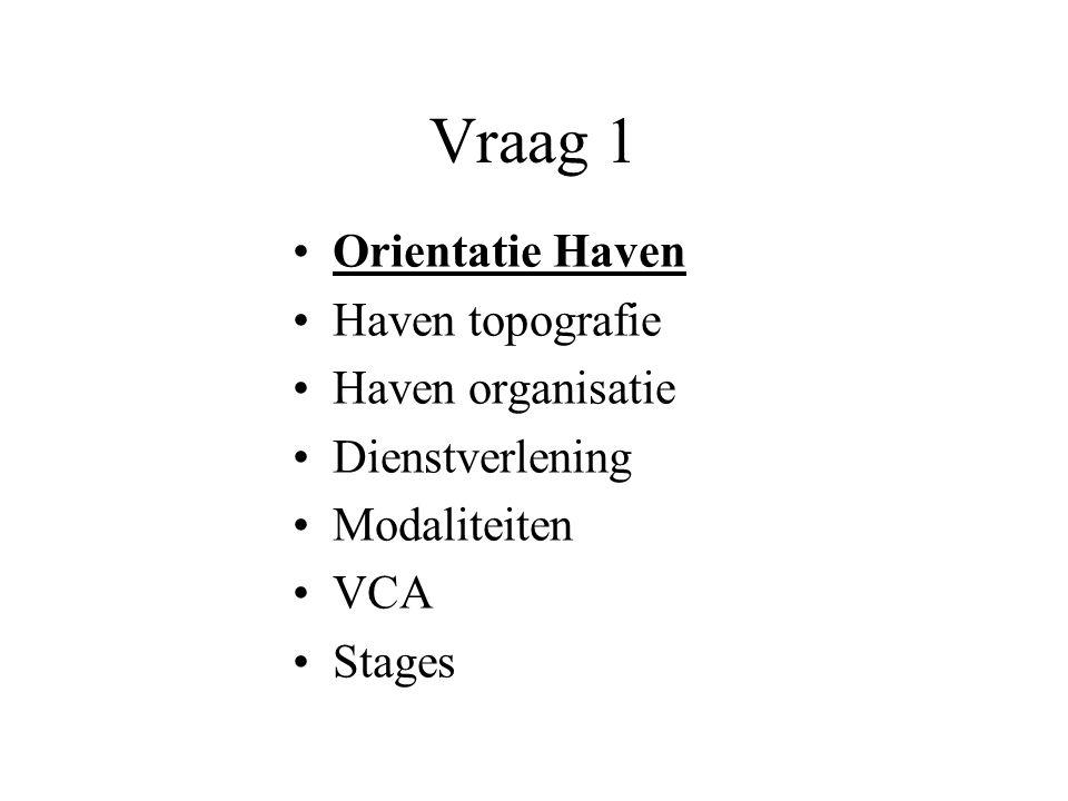 Vraag 1 •Orientatie Haven •Haven topografie •Haven organisatie •Dienstverlening •Modaliteiten •VCA •Stages