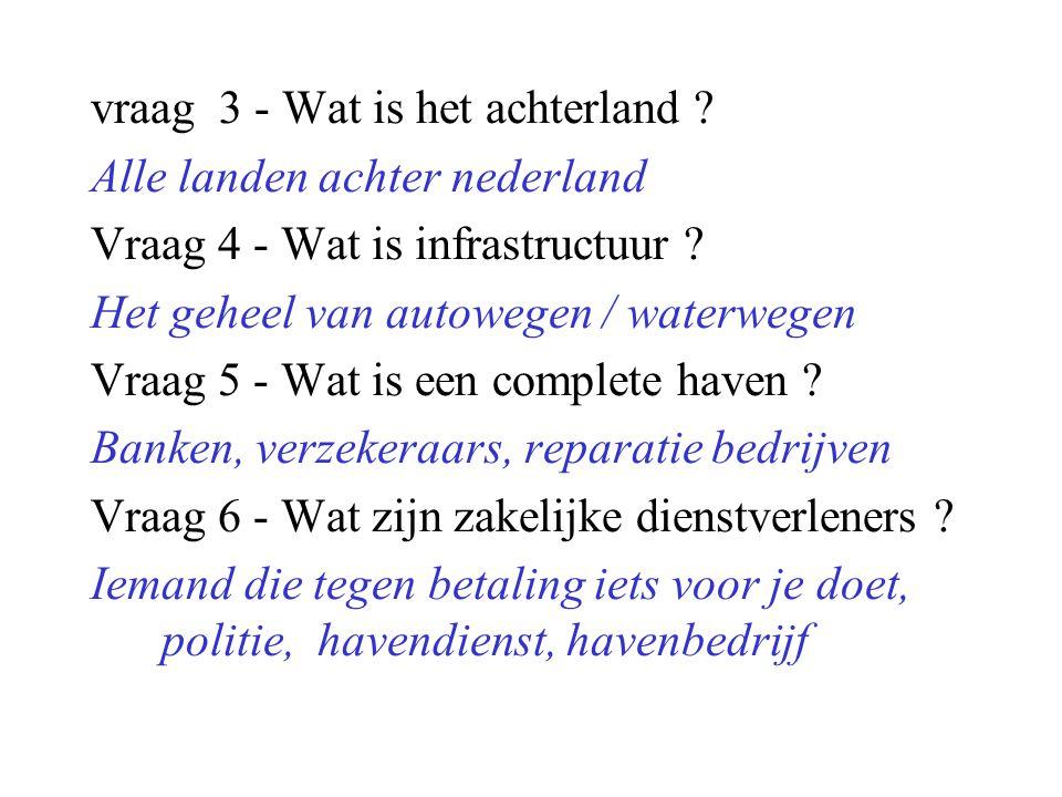 vraag 3 - Wat is het achterland ? Alle landen achter nederland Vraag 4 - Wat is infrastructuur ? Het geheel van autowegen / waterwegen Vraag 5 - Wat i