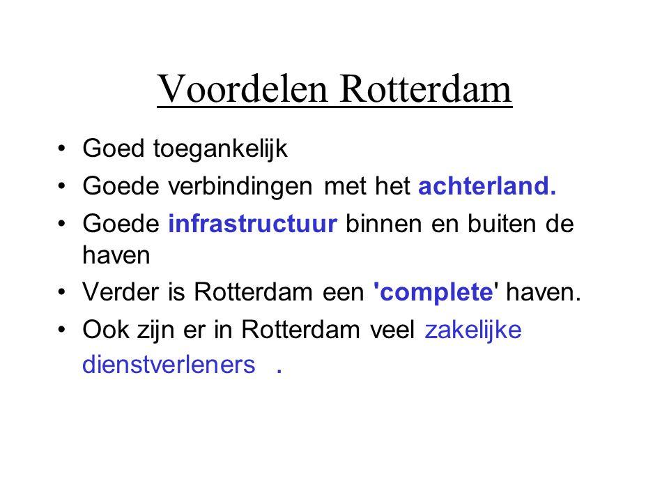 Voordelen Rotterdam •Goed toegankelijk •Goede verbindingen met het achterland. •Goede infrastructuur binnen en buiten de haven •Verder is Rotterdam ee