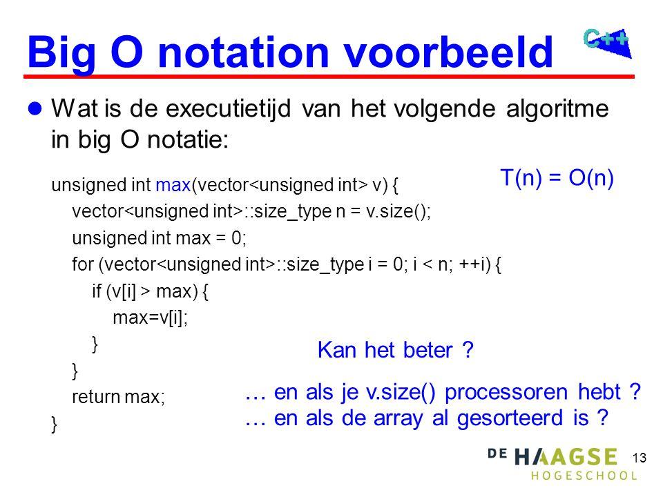 13 Big O notation voorbeeld  Wat is de executietijd van het volgende algoritme in big O notatie: unsigned int max(vector v) { vector ::size_type n =