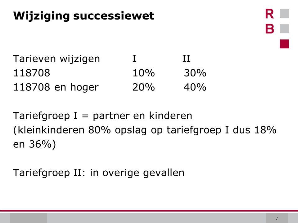 7 Wijziging successiewet Tarieven wijzigen I II 118708 10% 30% 118708 en hoger 20% 40% Tariefgroep I = partner en kinderen (kleinkinderen 80% opslag op tariefgroep I dus 18% en 36%) Tariefgroep II: in overige gevallen