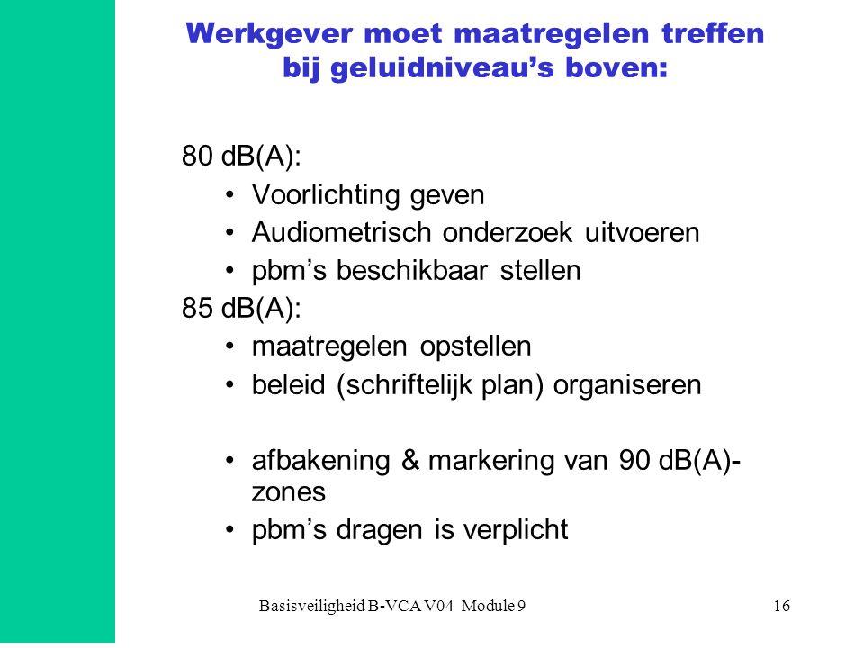 Basisveiligheid B-VCA V04 Module 916 Werkgever moet maatregelen treffen bij geluidniveau's boven: 80 dB(A): •Voorlichting geven •Audiometrisch onderzoek uitvoeren •pbm's beschikbaar stellen 85 dB(A): •maatregelen opstellen •beleid (schriftelijk plan) organiseren •afbakening & markering van 90 dB(A)- zones •pbm's dragen is verplicht