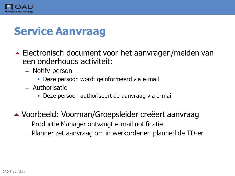 QAD Proprietary Service Aanvraag  Electronisch document voor het aanvragen/melden van een onderhouds activiteit: – Notify-person •Deze persoon wordt geinformeerd via e-mail – Authorisatie •Deze persoon authoriseert de aanvraag via e-mail  Voorbeeld: Voorman/Groepsleider creëert aanvraag – Productie Manager ontvangt e-mail notificatie – Planner zet aanvraag om in werkorder en planned de TD-er