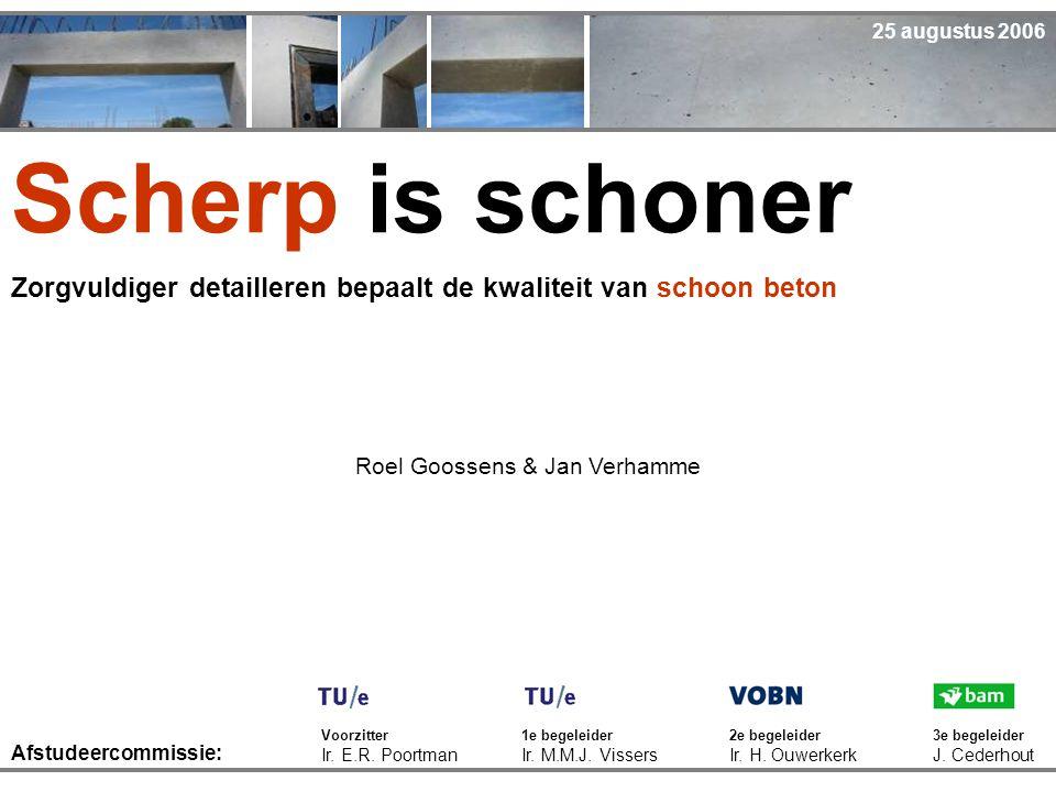 Scherp is schoner Zorgvuldiger detailleren bepaalt de kwaliteit van schoon beton Voorzitter Ir. E.R. Poortman Roel Goossens & Jan Verhamme 1e begeleid