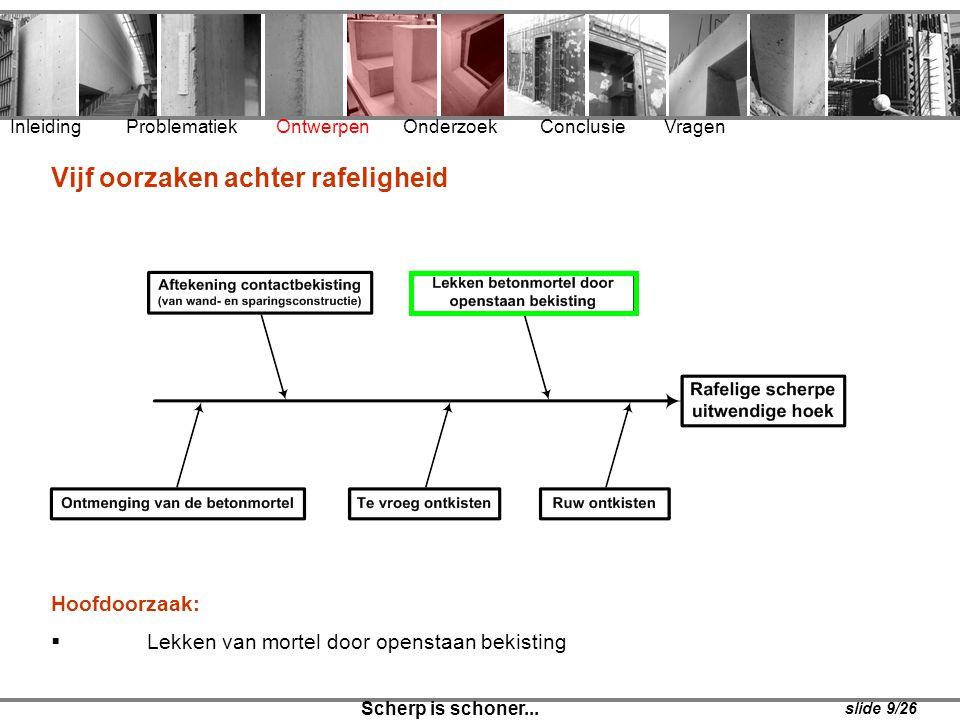 Inleiding Problematiek Ontwerpen Onderzoek Conclusie Vragen Scherp is schoner... slide 9/26 Vijf oorzaken achter rafeligheid Hoofdoorzaak:  Lekken va
