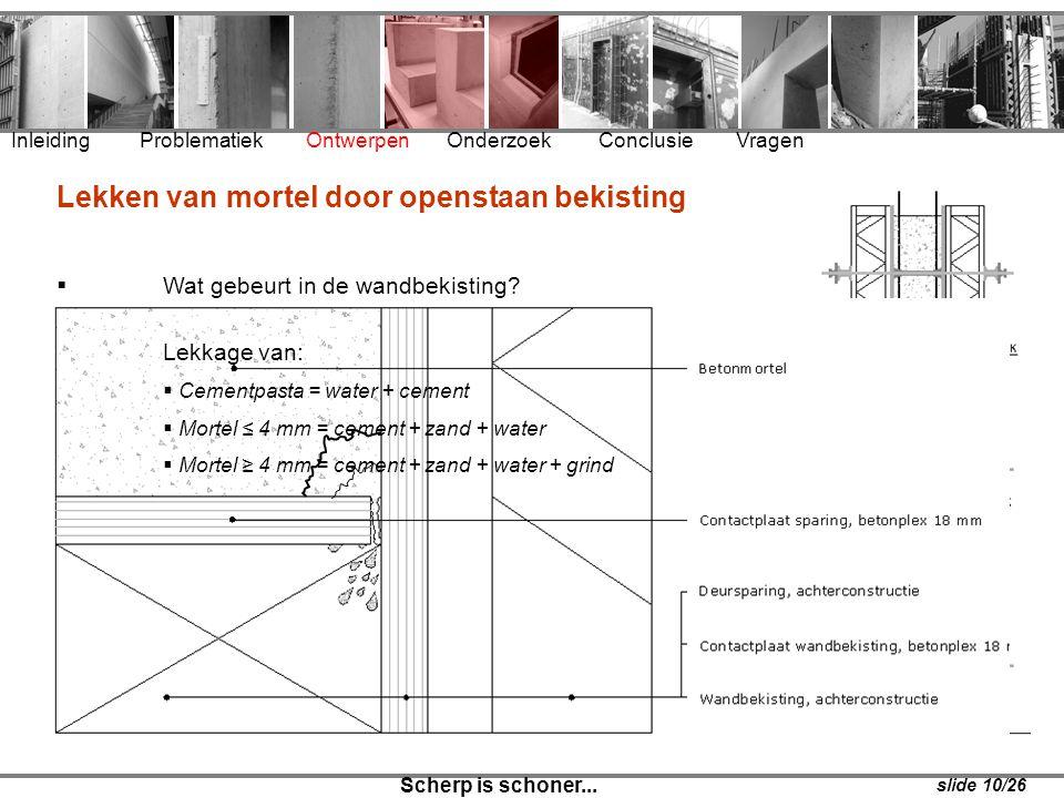 Inleiding Problematiek Ontwerpen Onderzoek Conclusie Vragen Scherp is schoner... slide 10/26 Lekken van mortel door openstaan bekisting  Wat gebeurt