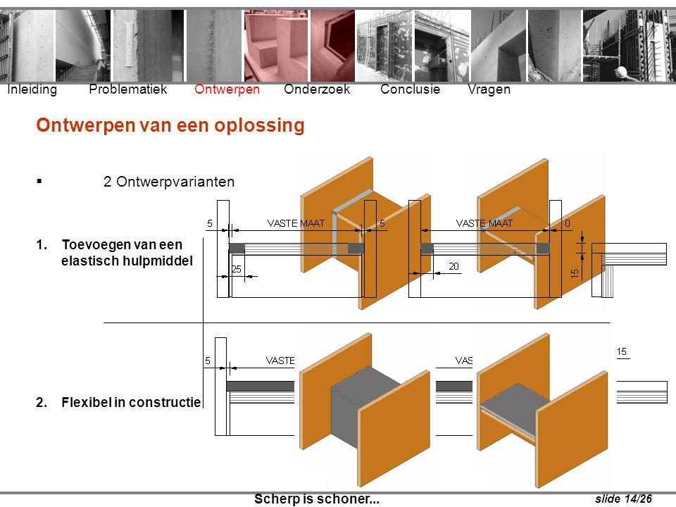 1.Toevoegen van een elastisch hulpmiddel 2.Flexibel in constructie Inleiding Problematiek Ontwerpen Onderzoek Conclusie Vragen Scherp is schoner... sl