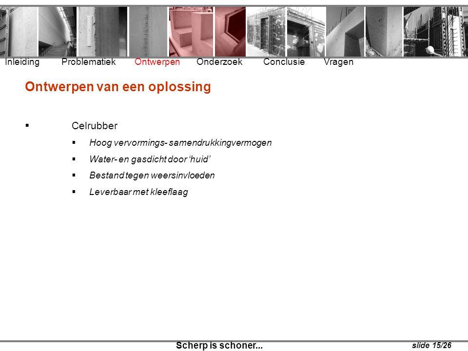 Inleiding Problematiek Ontwerpen Onderzoek Conclusie Vragen Scherp is schoner... slide 15/26 Ontwerpen van een oplossing  Celrubber  Hoog vervorming