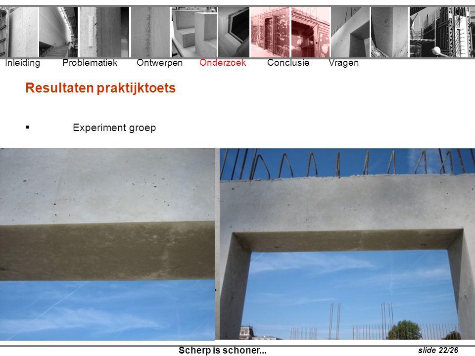 Inleiding Problematiek Ontwerpen Onderzoek Conclusie Vragen Scherp is schoner... slide 22/26 Resultaten praktijktoets  Experiment groep