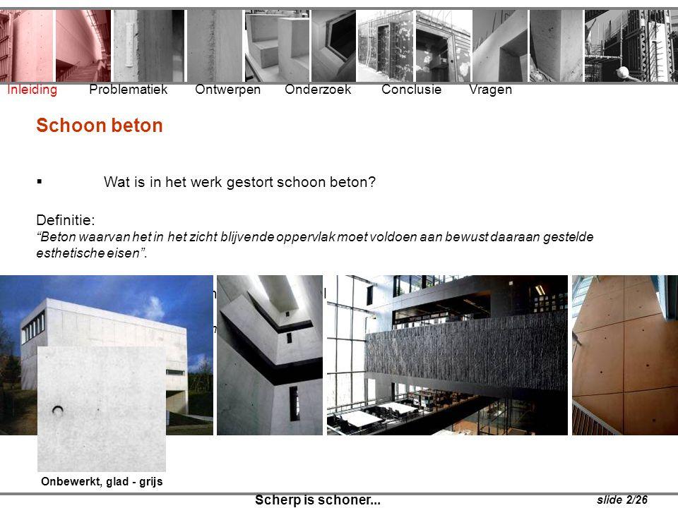 """Inleiding Problematiek Ontwerpen Onderzoek Conclusie Vragen Schoon beton  Wat is in het werk gestort schoon beton? Definitie: """"Beton waarvan het in h"""