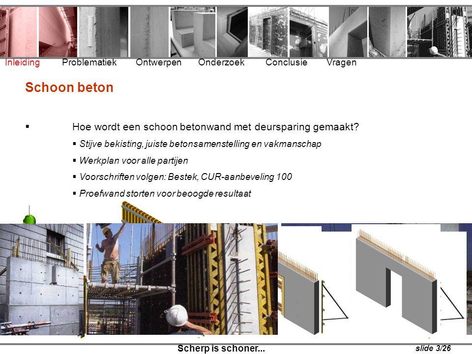 Inleiding Problematiek Ontwerpen Onderzoek Conclusie Vragen Scherp is schoner... Schoon beton  Hoe wordt een schoon betonwand met deursparing gemaakt