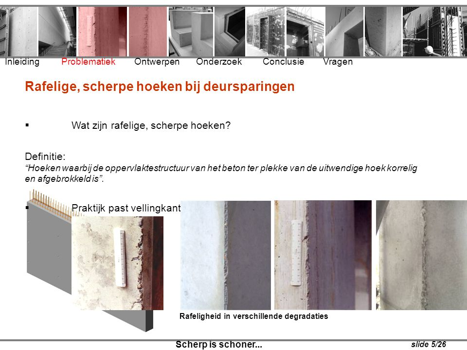 Inleiding Problematiek Ontwerpen Onderzoek Conclusie Vragen Scherp is schoner... Rafelige, scherpe hoeken bij deursparingen  Wat zijn rafelige, scher