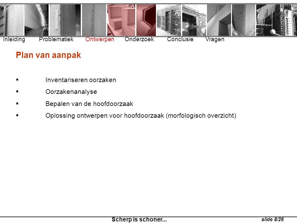 Inleiding Problematiek Ontwerpen Onderzoek Conclusie Vragen Scherp is schoner... slide 8/26 Plan van aanpak  Inventariseren oorzaken  Oorzakenanalys