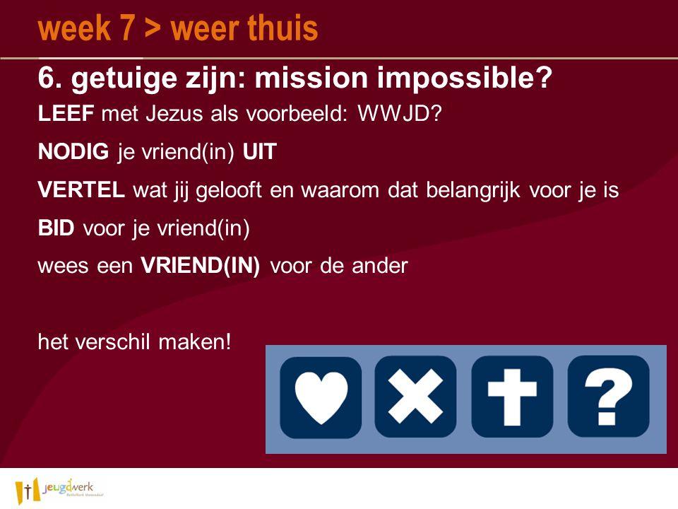 6.getuige zijn: mission impossible. week 7 > weer thuis LEEF met Jezus als voorbeeld: WWJD.
