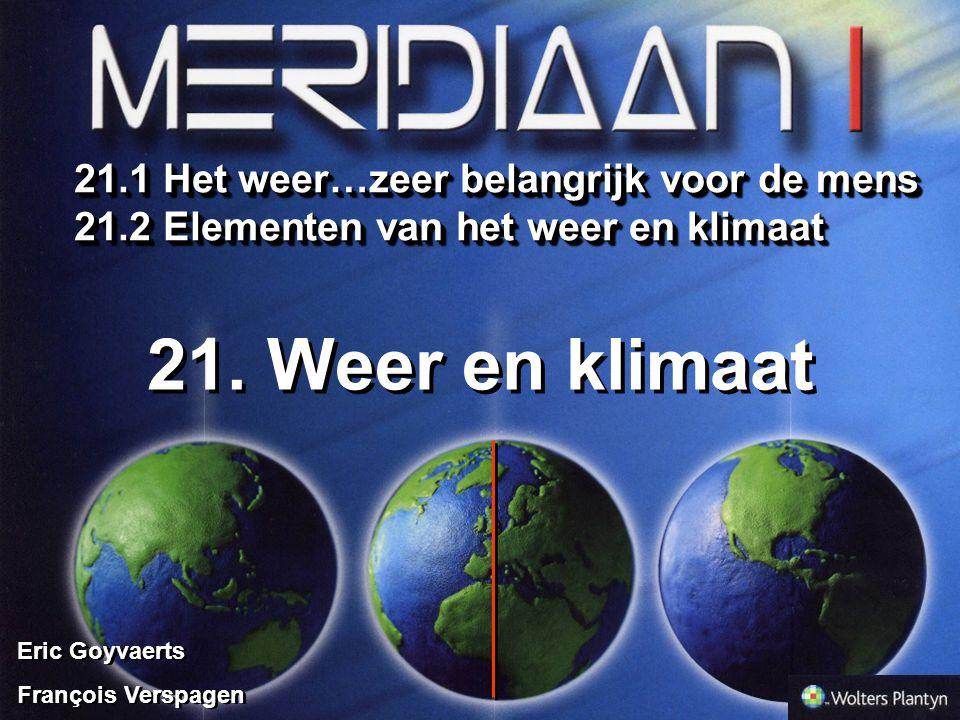 Eric Goyvaerts François Verspagen Eric Goyvaerts François Verspagen 21. Weer en klimaat 21.1 Het weer…zeer belangrijk voor de mens 21.2 Elementen van