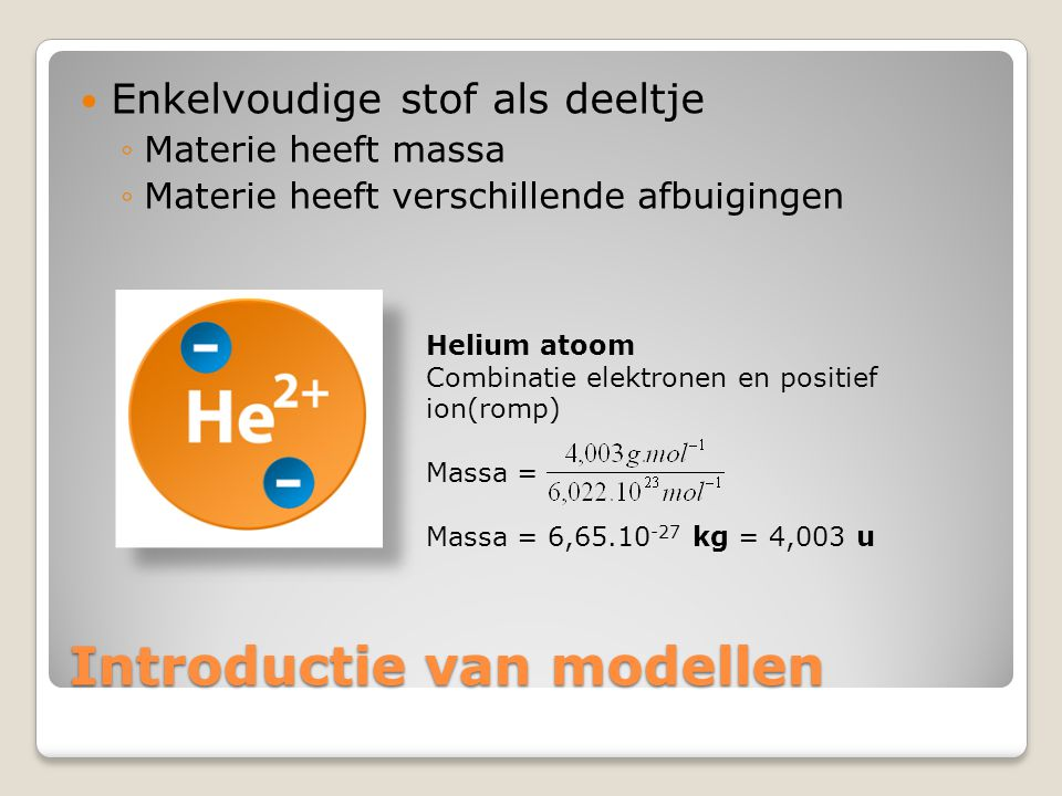 Introductie van modellen  Samengestelde stof als deeltje ◦Enkelvoudige stoffen met index 1 (zoals He, Fe, Zn, Al, C) worden voorgesteld met atomen ◦Samengestelde stoffen of enkelvoudige stoffen met index > 1 zijn moleculen Fluor molecuul (F 2 ) Combinatie atomen Atoombinding / covalente binding Atoombinding = elektronenpaar Massa = 63,1.10 -27 kg = 38,00 u