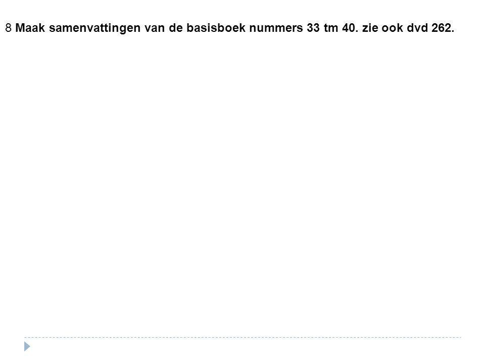 8 Maak samenvattingen van de basisboek nummers 33 tm 40. zie ook dvd 262.