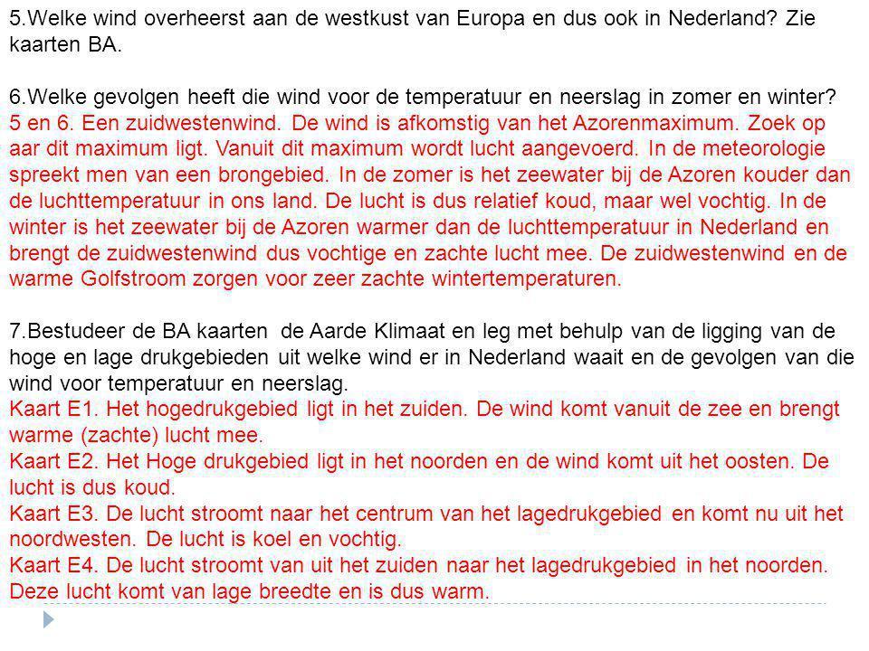 5.Welke wind overheerst aan de westkust van Europa en dus ook in Nederland? Zie kaarten BA. 6.Welke gevolgen heeft die wind voor de temperatuur en nee
