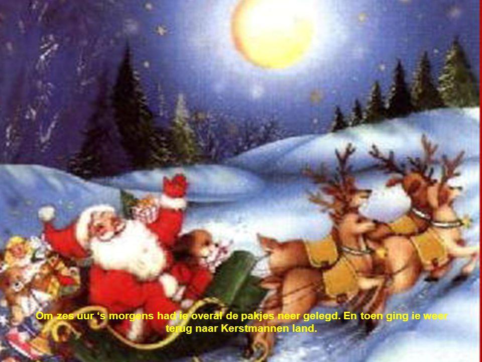Om zes uur 's morgens had ie overal de pakjes neer gelegd. En toen ging ie weer terug naar Kerstmannen land.