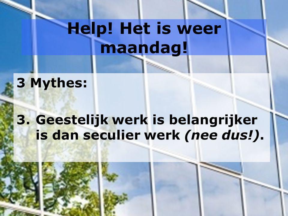 Help! Het is weer maandag! 3 Mythes: 3.Geestelijk werk is belangrijker is dan seculier werk (nee dus!).