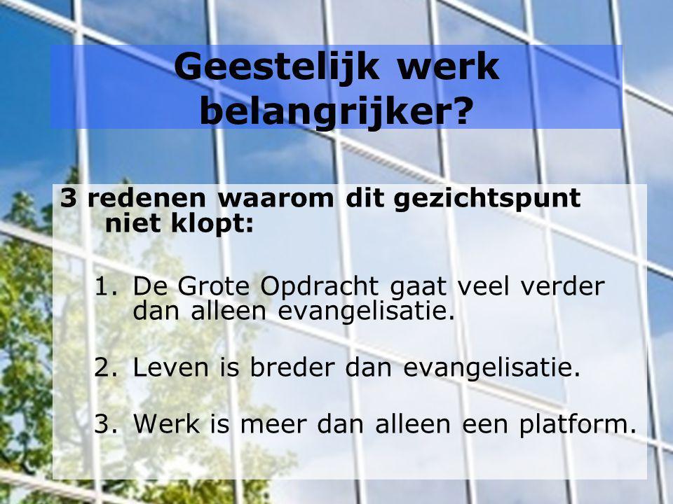 Geestelijk werk belangrijker? 3 redenen waarom dit gezichtspunt niet klopt: 1.De Grote Opdracht gaat veel verder dan alleen evangelisatie. 2.Leven is