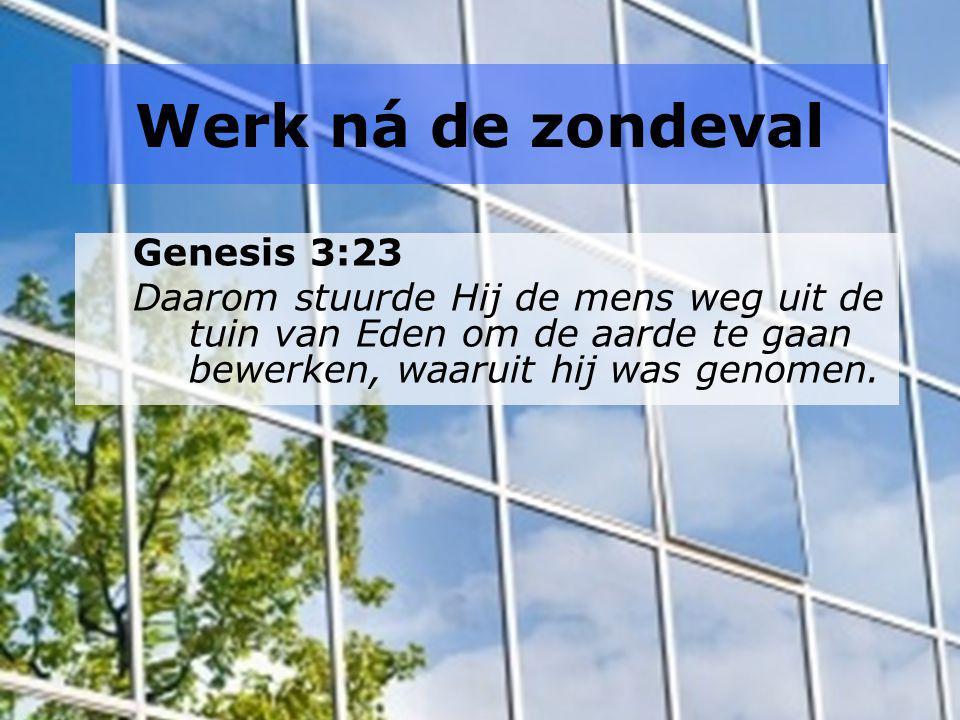 Werk ná de zondeval Genesis 3:23 Daarom stuurde Hij de mens weg uit de tuin van Eden om de aarde te gaan bewerken, waaruit hij was genomen.