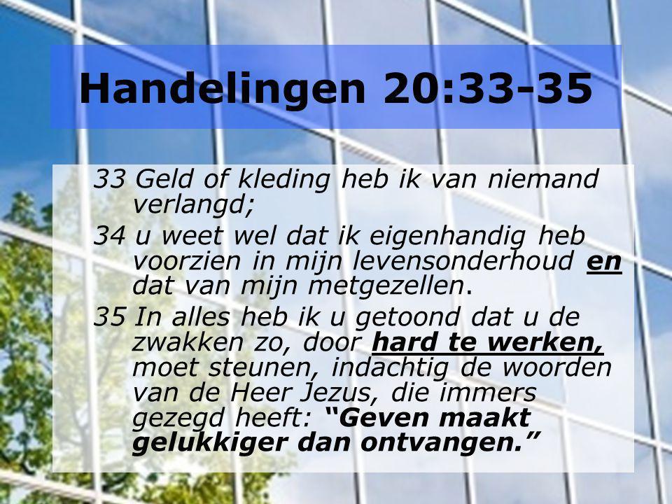 Handelingen 20:33-35 33 Geld of kleding heb ik van niemand verlangd; 34 u weet wel dat ik eigenhandig heb voorzien in mijn levensonderhoud en dat van