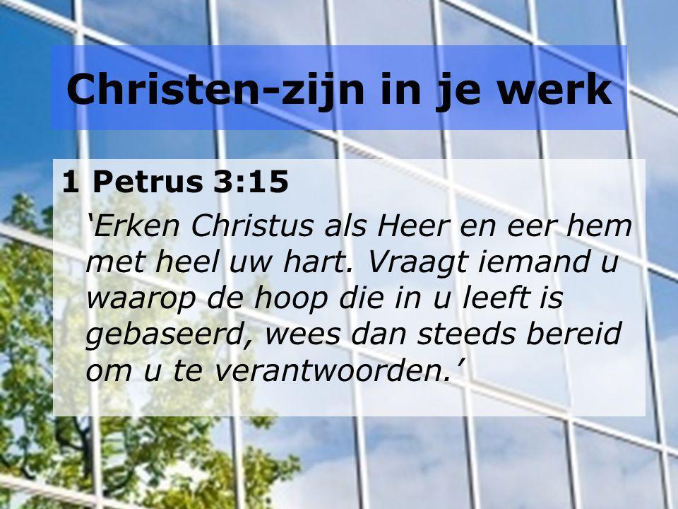 Christen-zijn in je werk 1 Petrus 3:15 'Erken Christus als Heer en eer hem met heel uw hart. Vraagt iemand u waarop de hoop die in u leeft is gebaseer