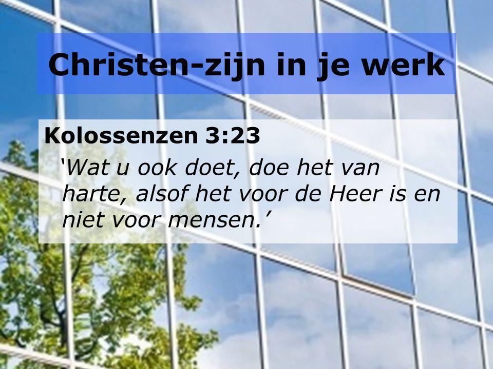 Christen-zijn in je werk Kolossenzen 3:23 'Wat u ook doet, doe het van harte, alsof het voor de Heer is en niet voor mensen.'