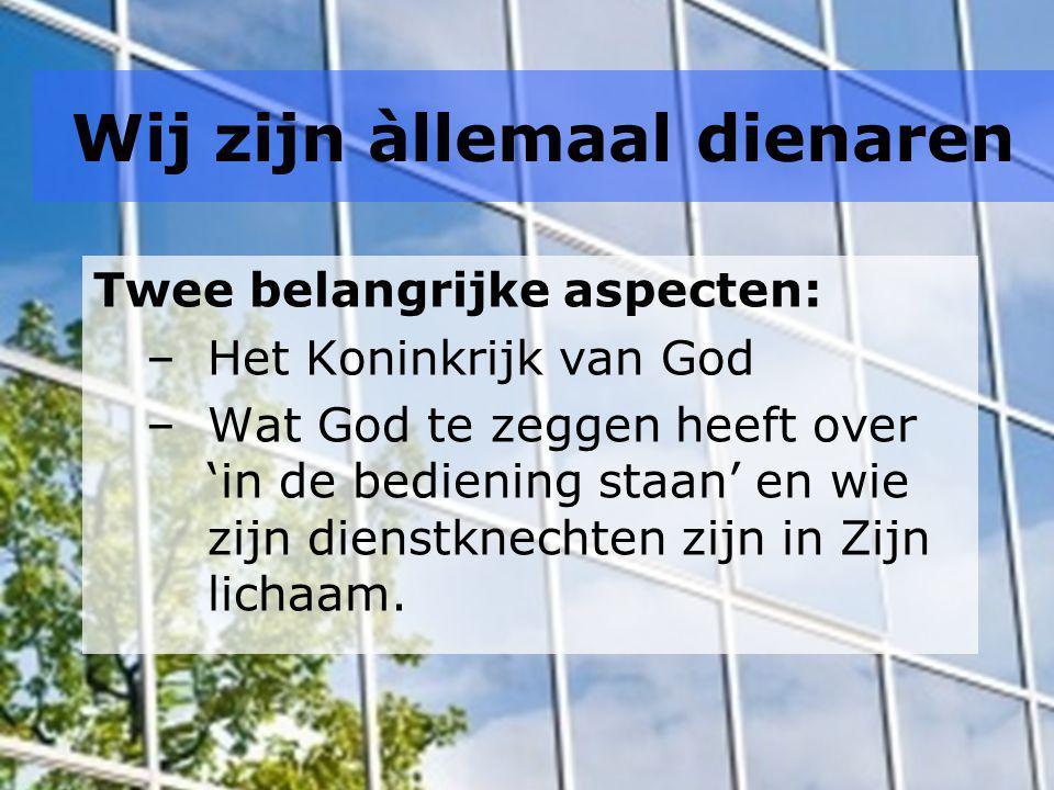 Wij zijn àllemaal dienaren Twee belangrijke aspecten: –Het Koninkrijk van God –Wat God te zeggen heeft over 'in de bediening staan' en wie zijn dienst