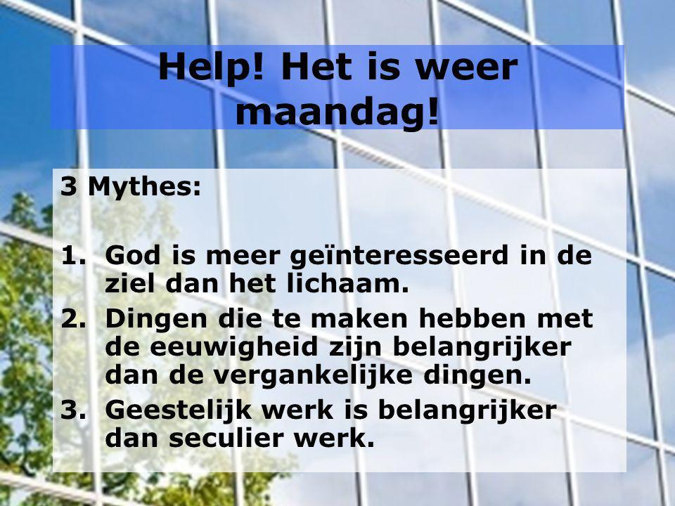 Help! Het is weer maandag! 3 Mythes: 1.God is meer geïnteresseerd in de ziel dan het lichaam. 2.Dingen die te maken hebben met de eeuwigheid zijn bela
