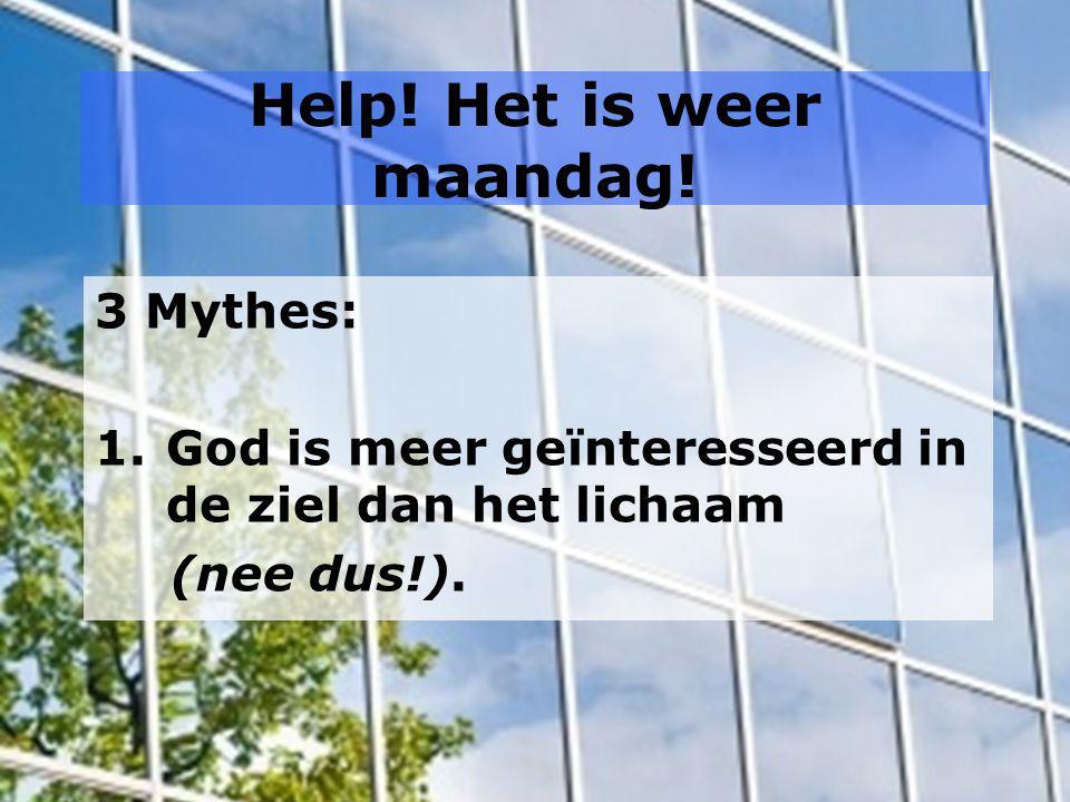Help! Het is weer maandag! 3 Mythes: 1.God is meer geïnteresseerd in de ziel dan het lichaam (nee dus!).