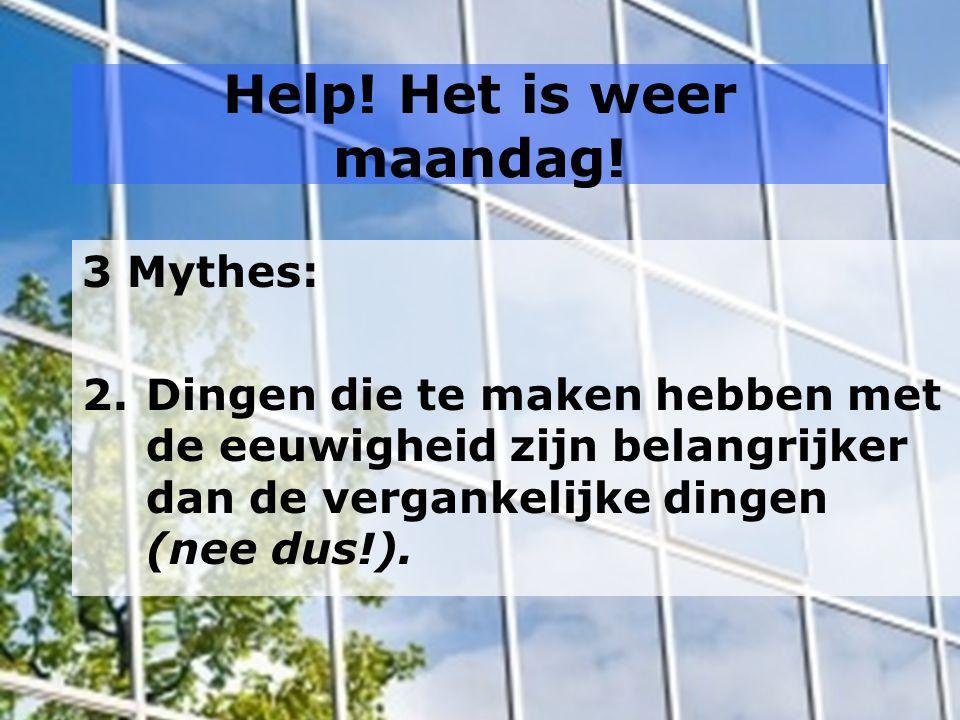 Help! Het is weer maandag! 3 Mythes: 2.Dingen die te maken hebben met de eeuwigheid zijn belangrijker dan de vergankelijke dingen (nee dus!).
