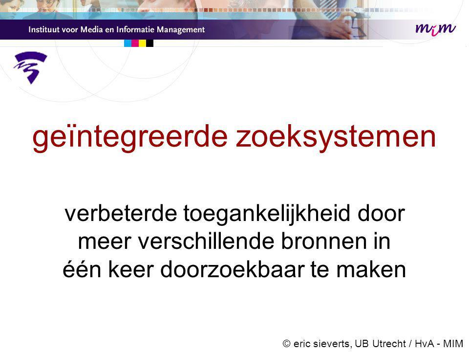 voordelen eigen centrale index •garantie van uniforme zoekmogelijkheden •geavanceerde zoekfunctionaliteit mogelijk (dus concurrentie met Google aan te gaan), want de aanbieder heeft zelf in de hand –welke zoekmachine software te installeren, –hoe die te configureren, –welke functionaliteit aan te bieden, –hoe het gebruikersinterface te ontwerpen © eric sieverts, UB Utrecht / HvA - MIM
