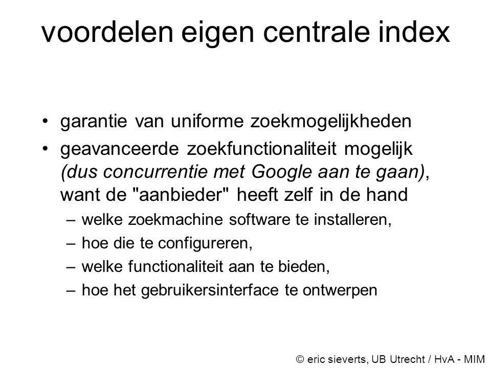 voordelen eigen centrale index •garantie van uniforme zoekmogelijkheden •geavanceerde zoekfunctionaliteit mogelijk (dus concurrentie met Google aan te