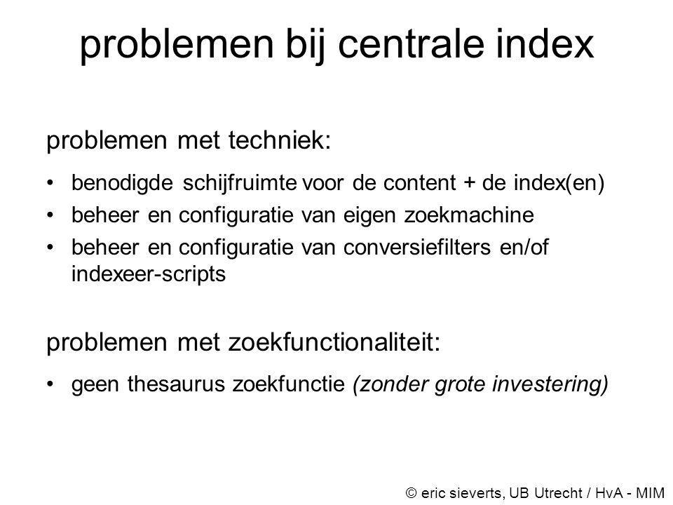 problemen bij centrale index problemen met techniek: •benodigde schijfruimte voor de content + de index(en) •beheer en configuratie van eigen zoekmach