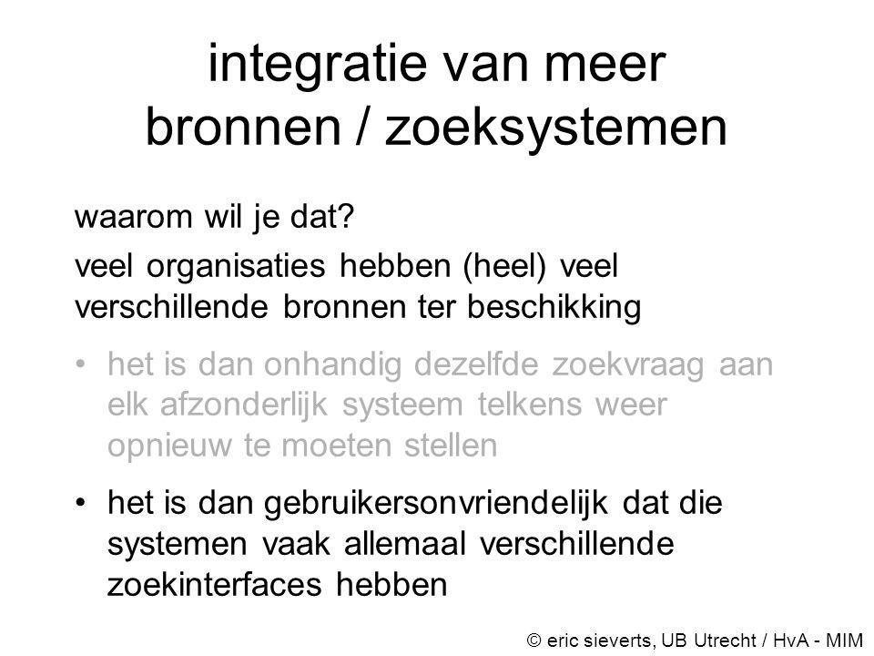integratie van meer bronnen / zoeksystemen waarom wil je dat? veel organisaties hebben (heel) veel verschillende bronnen ter beschikking •het is dan o