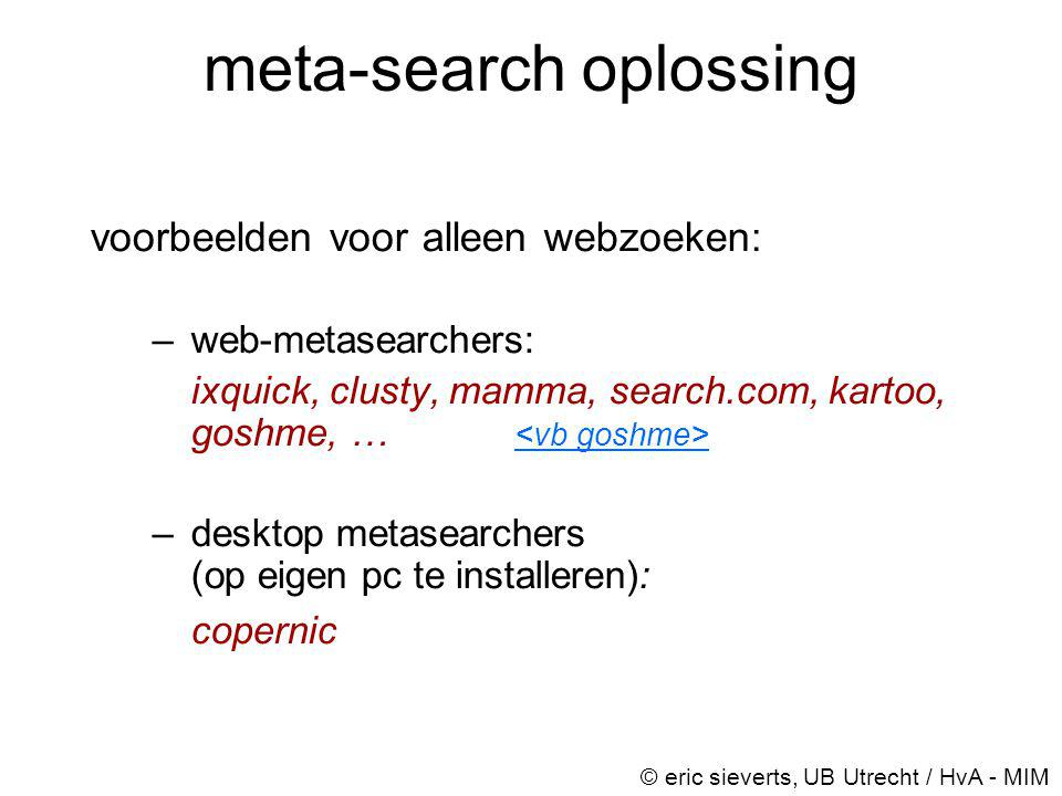 meta-search oplossing voorbeelden voor alleen webzoeken: –web-metasearchers: ixquick, clusty, mamma, search.com, kartoo, goshme, … –desktop metasearch