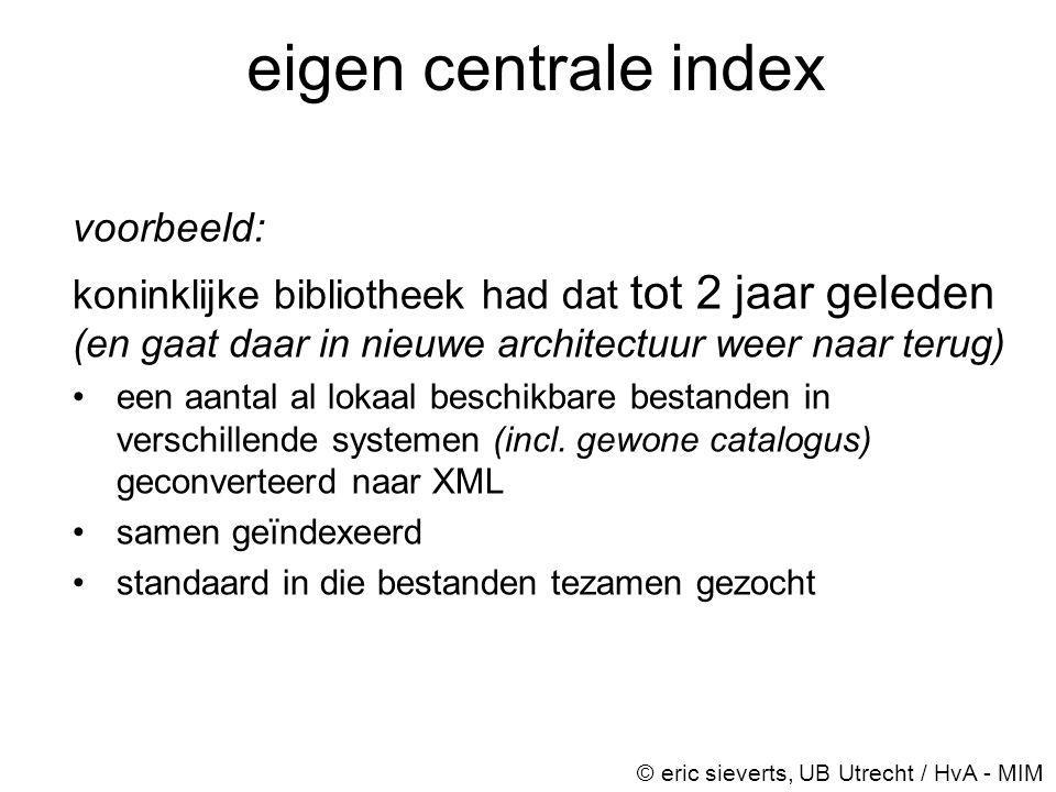 eigen centrale index voorbeeld: koninklijke bibliotheek had dat tot 2 jaar geleden (en gaat daar in nieuwe architectuur weer naar terug) •een aantal a