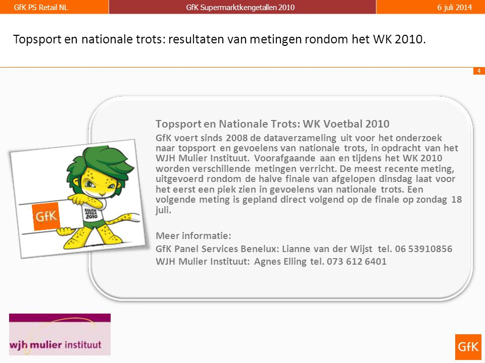 4 GfK PS Retail NLGfK Supermarktkengetallen 20106 juli 2014 Topsport en Nationale Trots: WK Voetbal 2010 GfK voert sinds 2008 de dataverzameling uit voor het onderzoek naar topsport en gevoelens van nationale trots, in opdracht van het WJH Mulier Instituut.