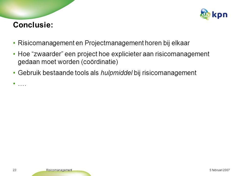 """5 februari 2007Risicomanagement23 Conclusie: •Risicomanagement en Projectmanagement horen bij elkaar •Hoe """"zwaarder"""" een project hoe explicieter aan r"""