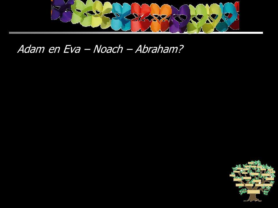 Adam en Eva – Noach – Abraham?