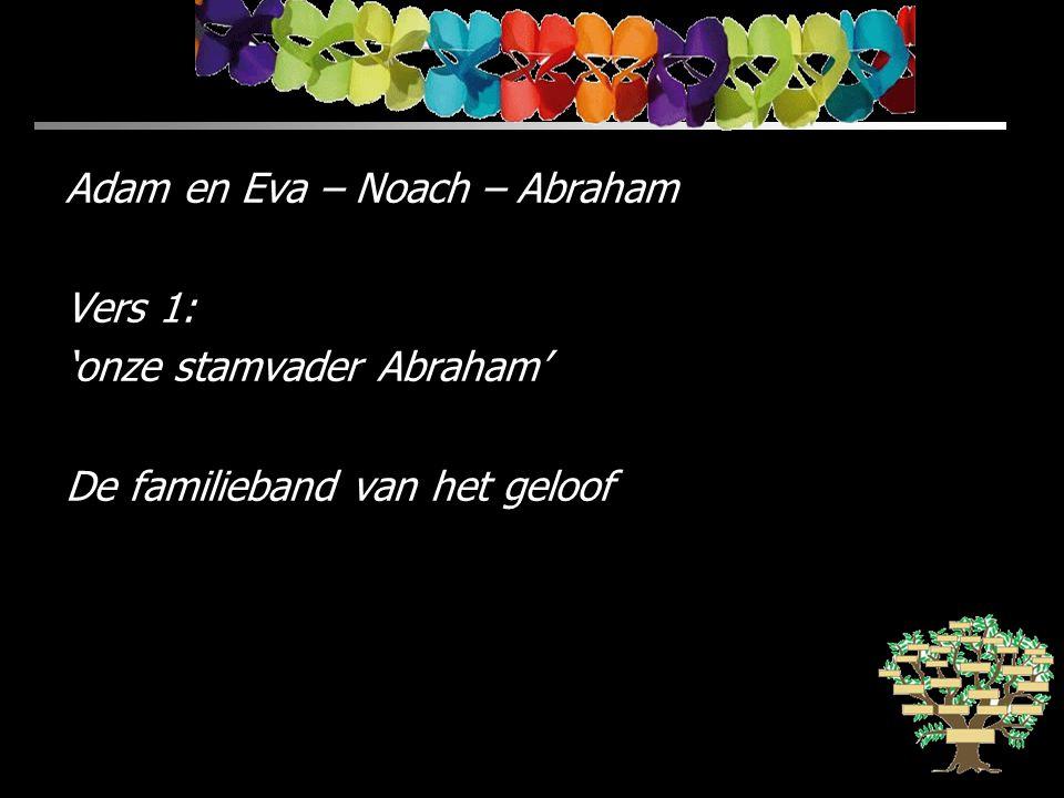 Adam en Eva – Noach – Abraham Vers 1: 'onze stamvader Abraham' De familieband van het geloof