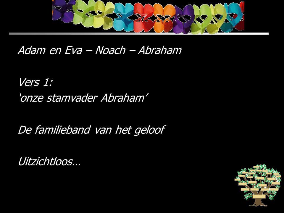 Adam en Eva – Noach – Abraham Vers 1: 'onze stamvader Abraham' De familieband van het geloof Uitzichtloos…