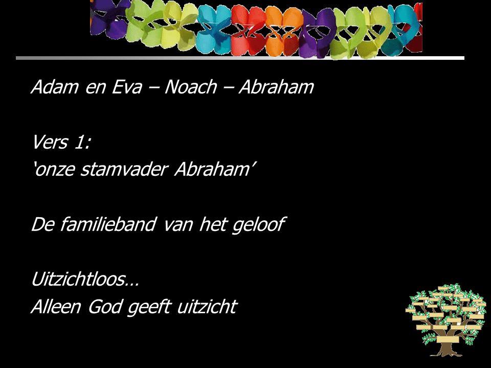 Adam en Eva – Noach – Abraham Vers 1: 'onze stamvader Abraham' De familieband van het geloof Uitzichtloos… Alleen God geeft uitzicht