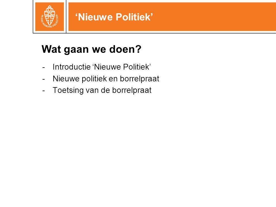 'Nieuwe Politiek' -Introductie 'Nieuwe Politiek' -Nieuwe politiek en borrelpraat -Toetsing van de borrelpraat Wat gaan we doen