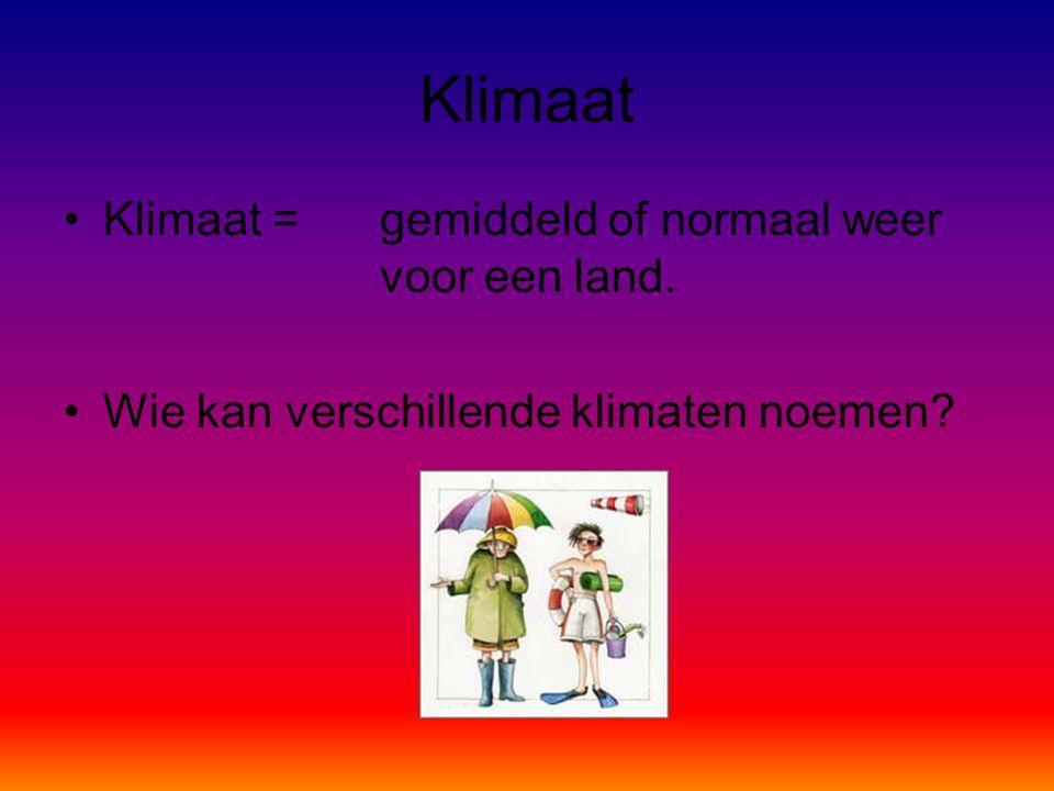 Klimaat •Klimaat = gemiddeld of normaal weer voor een land. •Wie kan verschillende klimaten noemen?