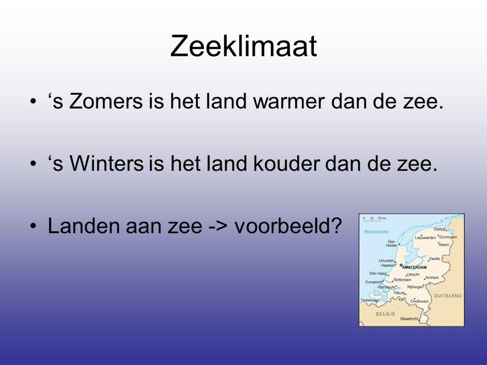 Zeeklimaat •'s Zomers is het land warmer dan de zee. •'s Winters is het land kouder dan de zee. •Landen aan zee -> voorbeeld?