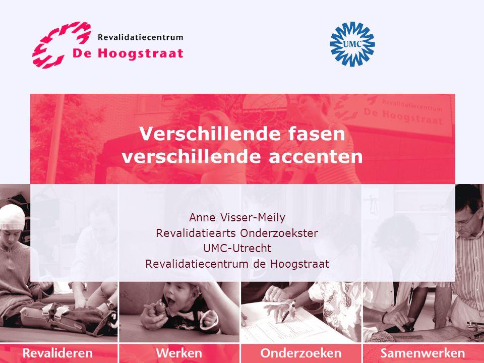 Verschillende fasen verschillende accenten Anne Visser-Meily Revalidatiearts Onderzoekster UMC-Utrecht Revalidatiecentrum de Hoogstraat