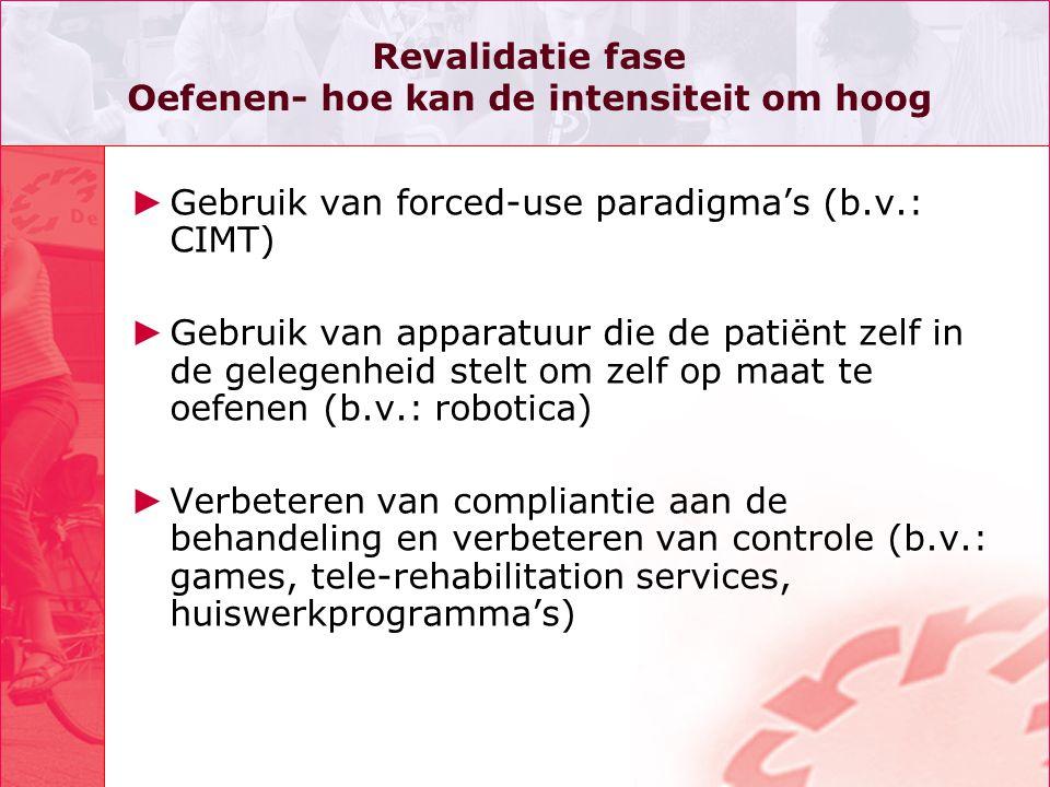 Revalidatie fase Oefenen- hoe kan de intensiteit om hoog ► Gebruik van forced-use paradigma's (b.v.: CIMT) ► Gebruik van apparatuur die de patiënt zel